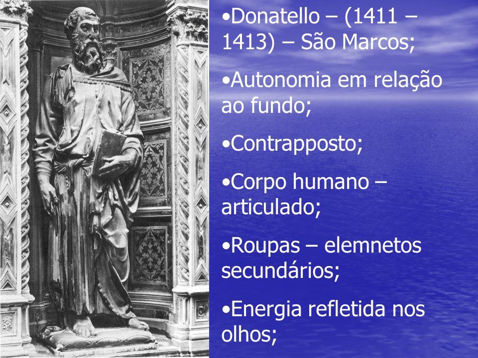 Donatello – (1411 – 1413) – São Marcos; Autonomia em relação ao fundo; Contrapposto; Corpo humano – articulado; Roupas – elemnetos secundários; Energi