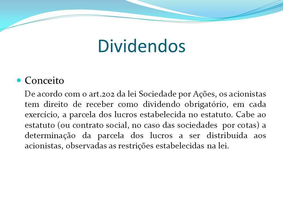 Dividendos Conceito De acordo com o art.202 da lei Sociedade por Ações, os acionistas tem direito de receber como dividendo obrigatório, em cada exerc