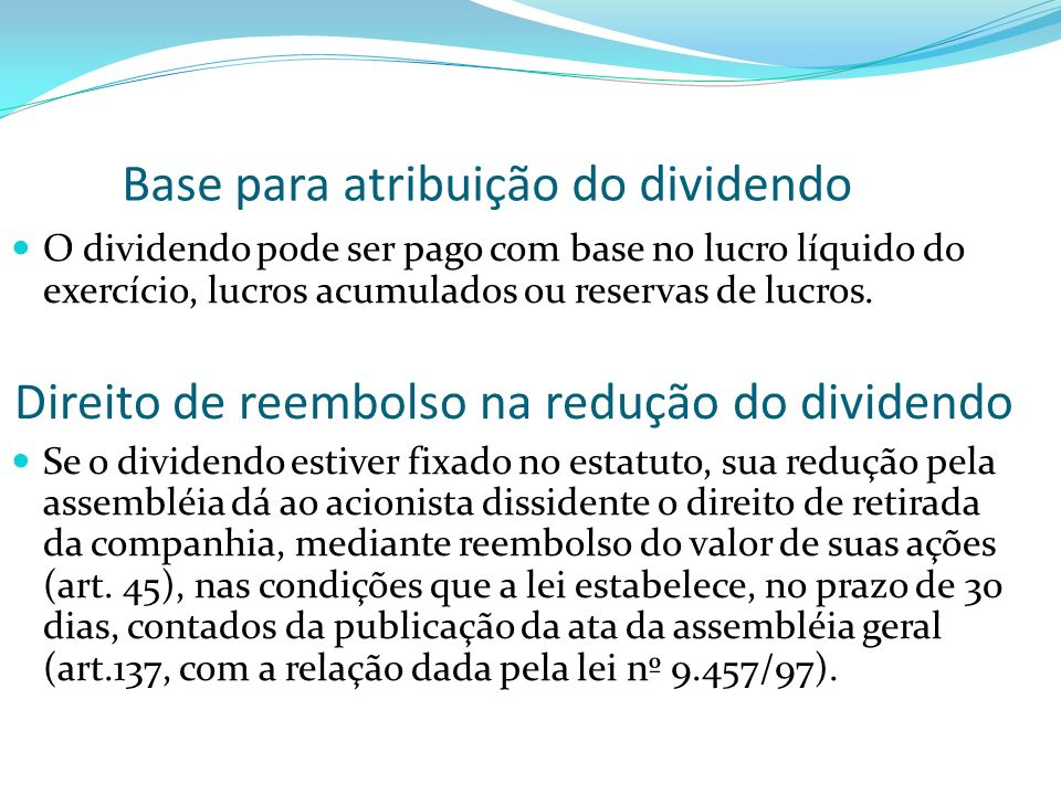 Base para atribuição do dividendo O dividendo pode ser pago com base no lucro líquido do exercício, lucros acumulados ou reservas de lucros. Direito d