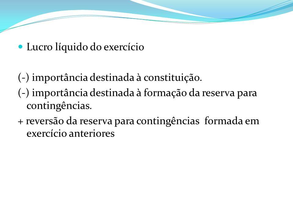 Lucro líquido do exercício (-) importância destinada à constituição. (-) importância destinada à formação da reserva para contingências. + reversão da