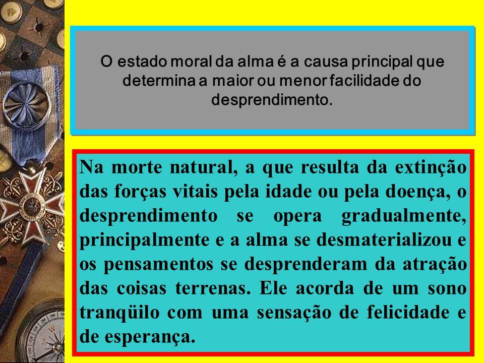 O estado moral da alma é a causa principal que determina a maior ou menor facilidade do desprendimento. Na morte natural, a que resulta da extinção da