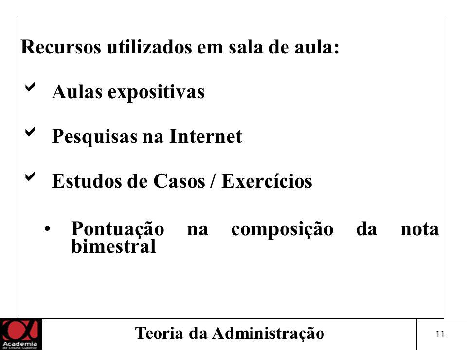 11 Teoria da Administração Recursos utilizados em sala de aula: Aulas expositivas Pesquisas na Internet Estudos de Casos / Exercícios Pontuação na com