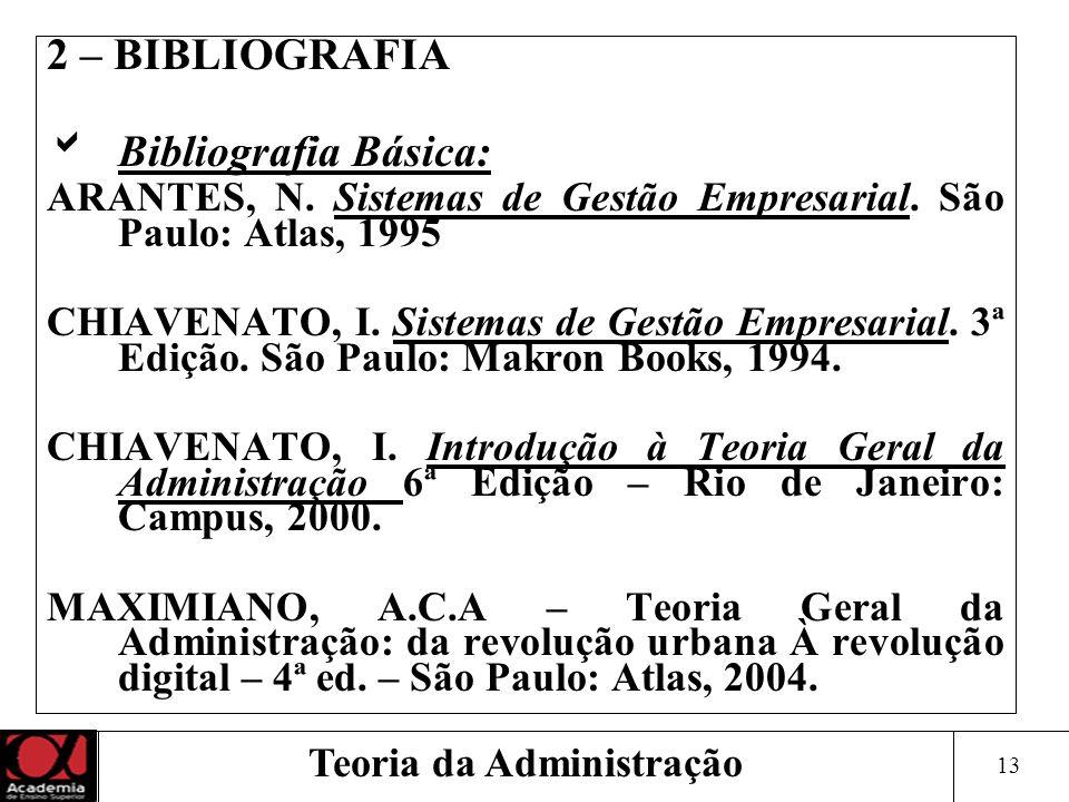 13 Teoria da Administração 2 – BIBLIOGRAFIA Bibliografia Básica: ARANTES, N. Sistemas de Gestão Empresarial. São Paulo: Atlas, 1995 CHIAVENATO, I. Sis