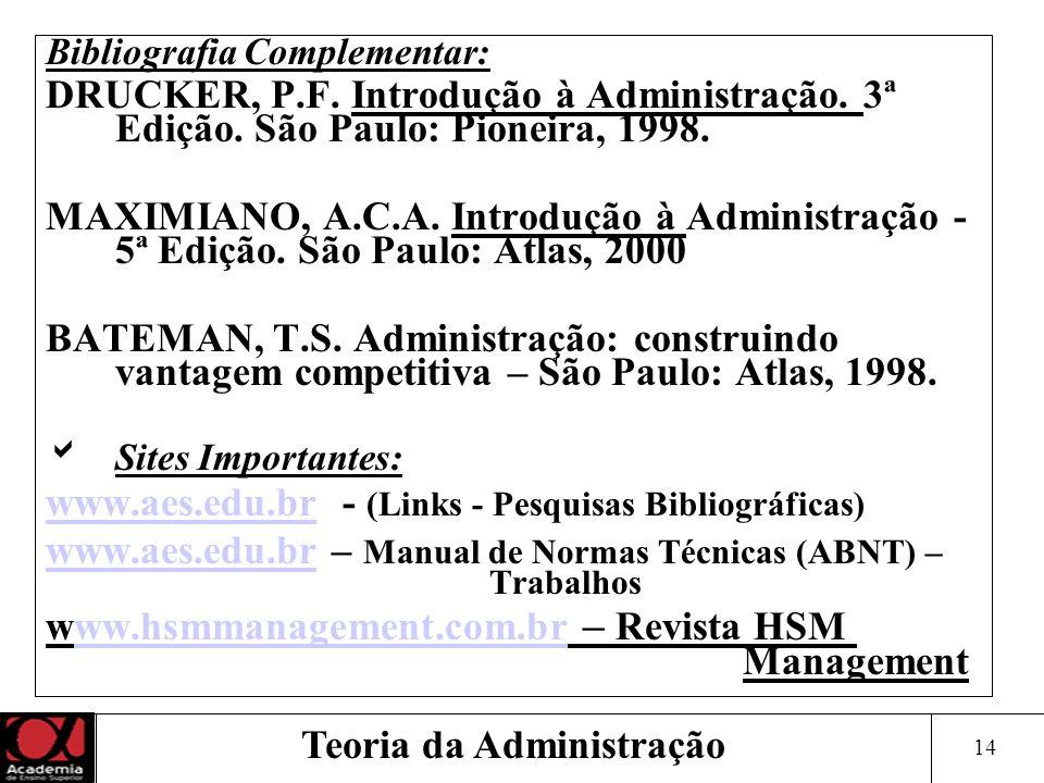 14 Teoria da Administração Bibliografia Complementar: DRUCKER, P.F. Introdução à Administração. 3ª Edição. São Paulo: Pioneira, 1998. MAXIMIANO, A.C.A