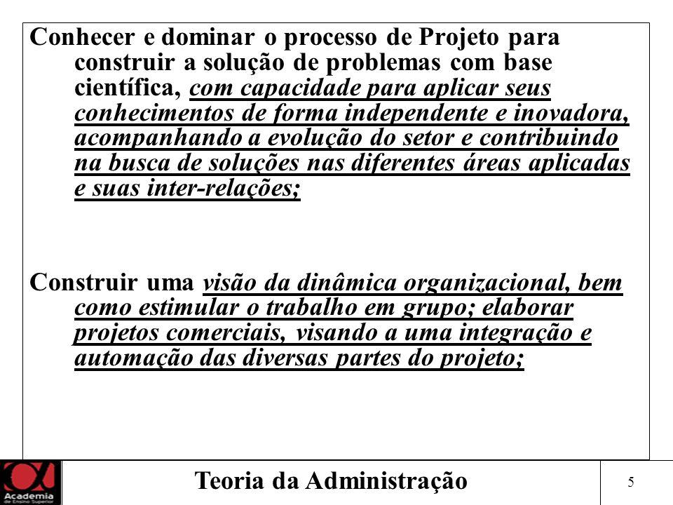 5 Teoria da Administração Conhecer e dominar o processo de Projeto para construir a solução de problemas com base científica, com capacidade para apli