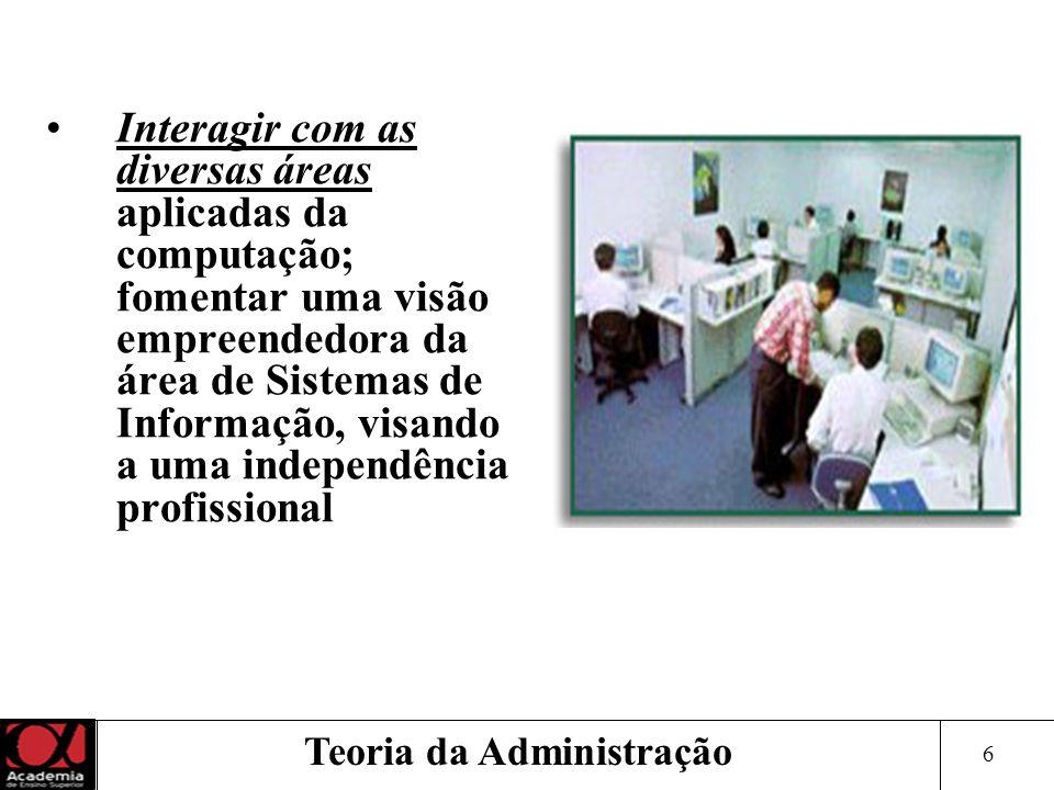 6 Teoria da Administração Interagir com as diversas áreas aplicadas da computação; fomentar uma visão empreendedora da área de Sistemas de Informação,
