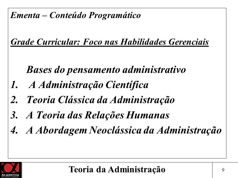 9 Teoria da Administração Ementa – Conteúdo Programático Grade Curricular: Foco nas Habilidades Gerenciais Bases do pensamento administrativo 1. A Adm