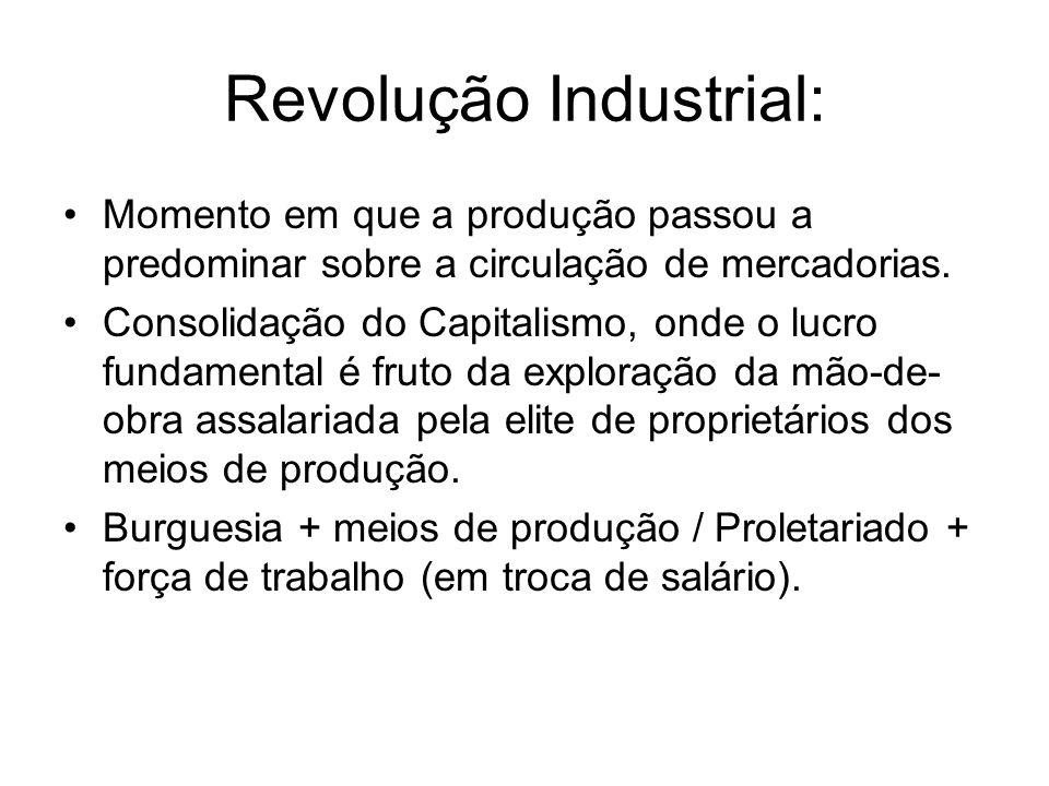 Revolução Industrial: Momento em que a produção passou a predominar sobre a circulação de mercadorias. Consolidação do Capitalismo, onde o lucro funda