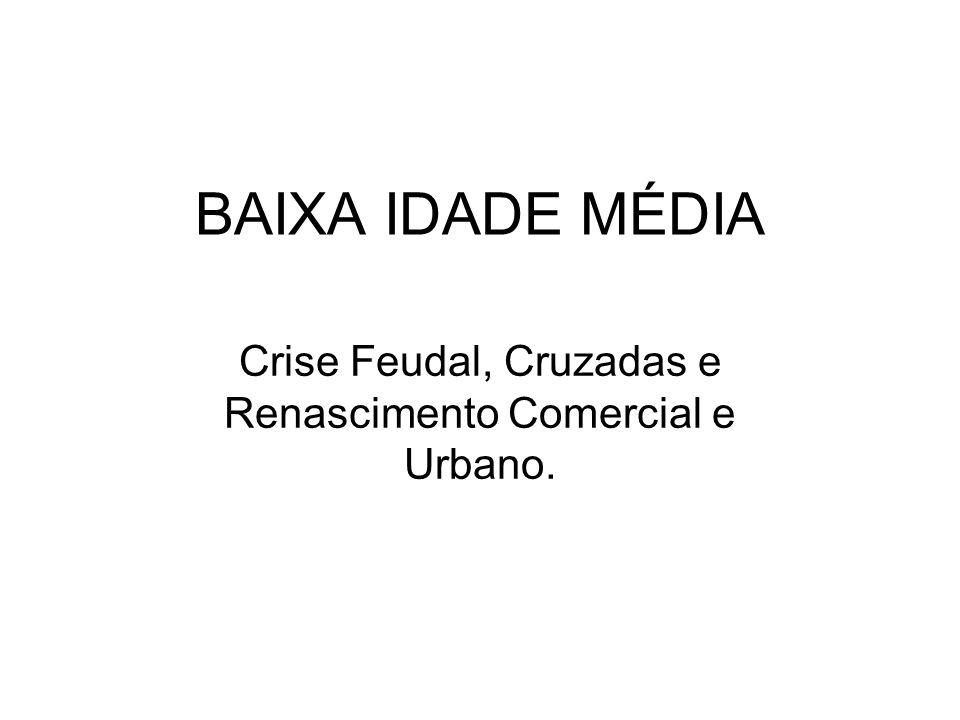 BAIXA IDADE MÉDIA Crise Feudal, Cruzadas e Renascimento Comercial e Urbano.