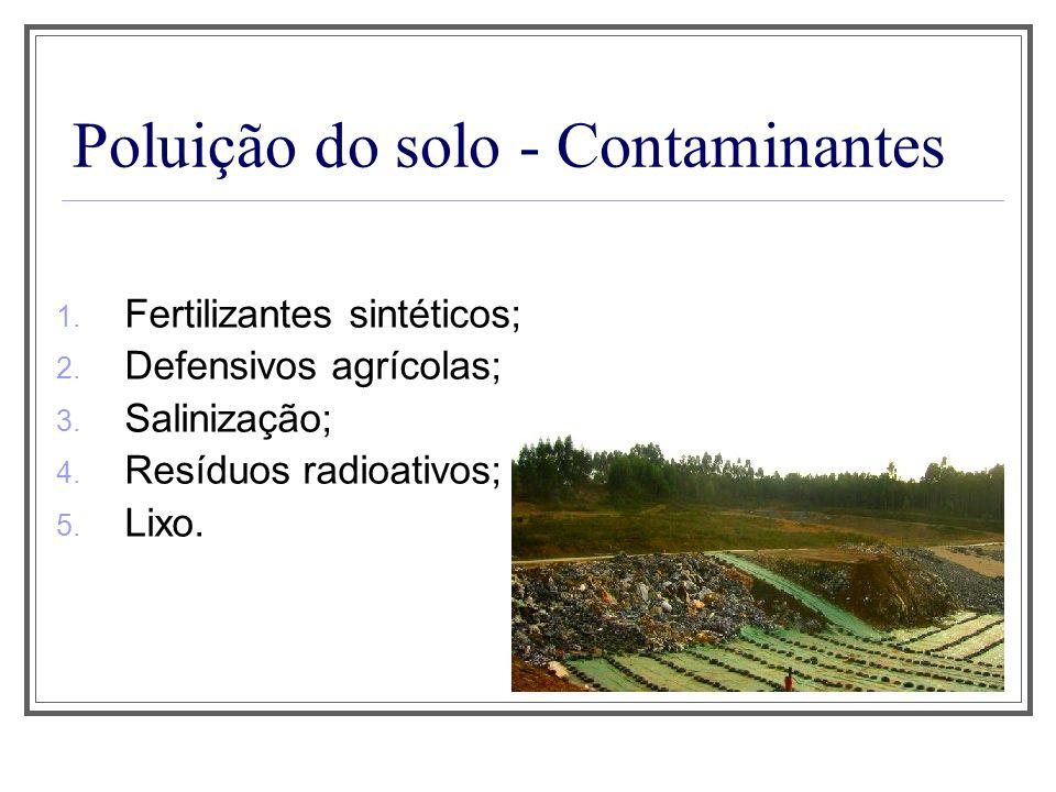 Poluição do solo - Contaminantes 1. Fertilizantes sintéticos; 2. Defensivos agrícolas; 3. Salinização; 4. Resíduos radioativos; 5. Lixo.