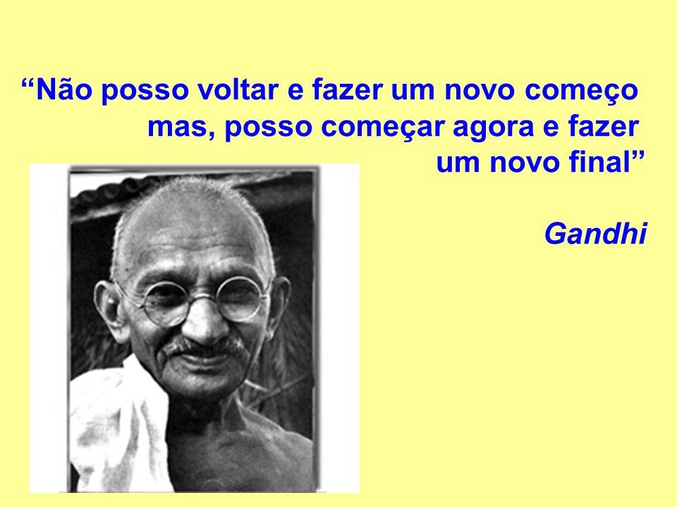 Não posso voltar e fazer um novo começo mas, posso começar agora e fazer um novo final Gandhi
