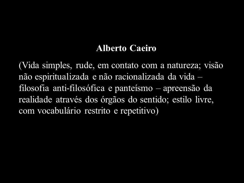 Alberto Caeiro (Vida simples, rude, em contato com a natureza; visão não espiritualizada e não racionalizada da vida – filosofia anti-filosófica e pan