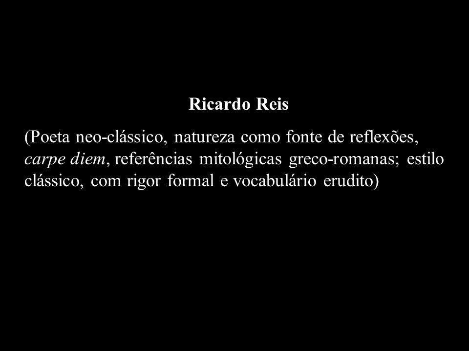 Ricardo Reis (Poeta neo-clássico, natureza como fonte de reflexões, carpe diem, referências mitológicas greco-romanas; estilo clássico, com rigor form