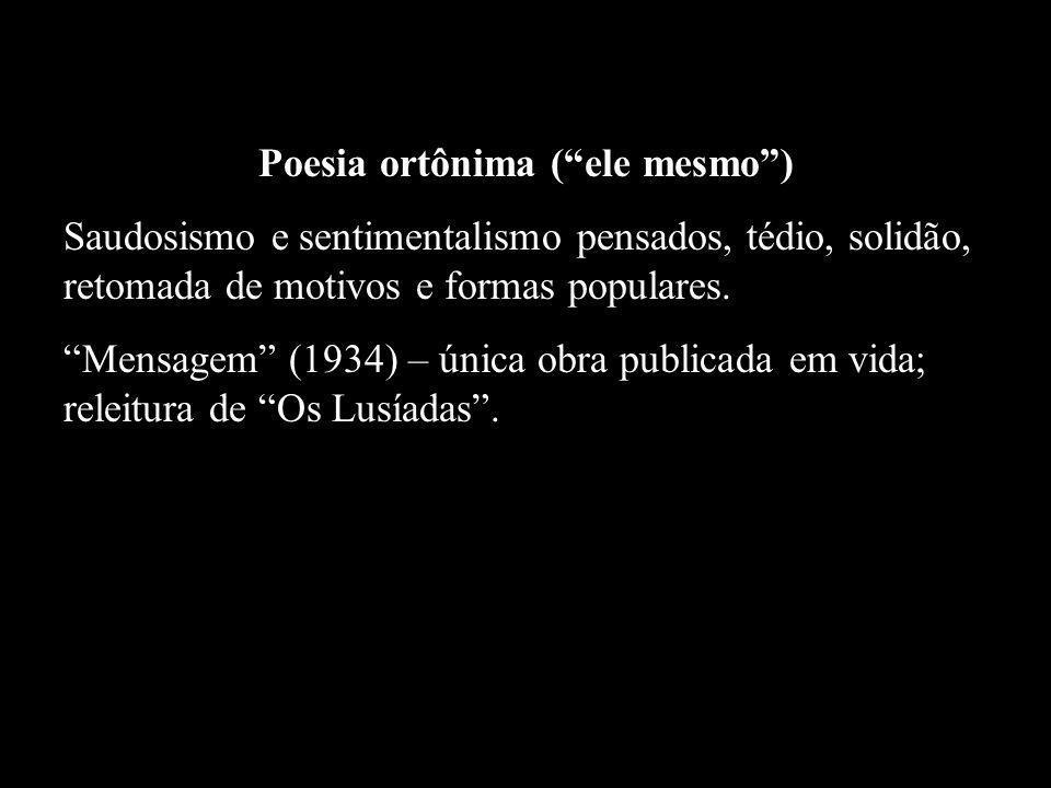 Poesia ortônima (ele mesmo) Saudosismo e sentimentalismo pensados, tédio, solidão, retomada de motivos e formas populares. Mensagem (1934) – única obr