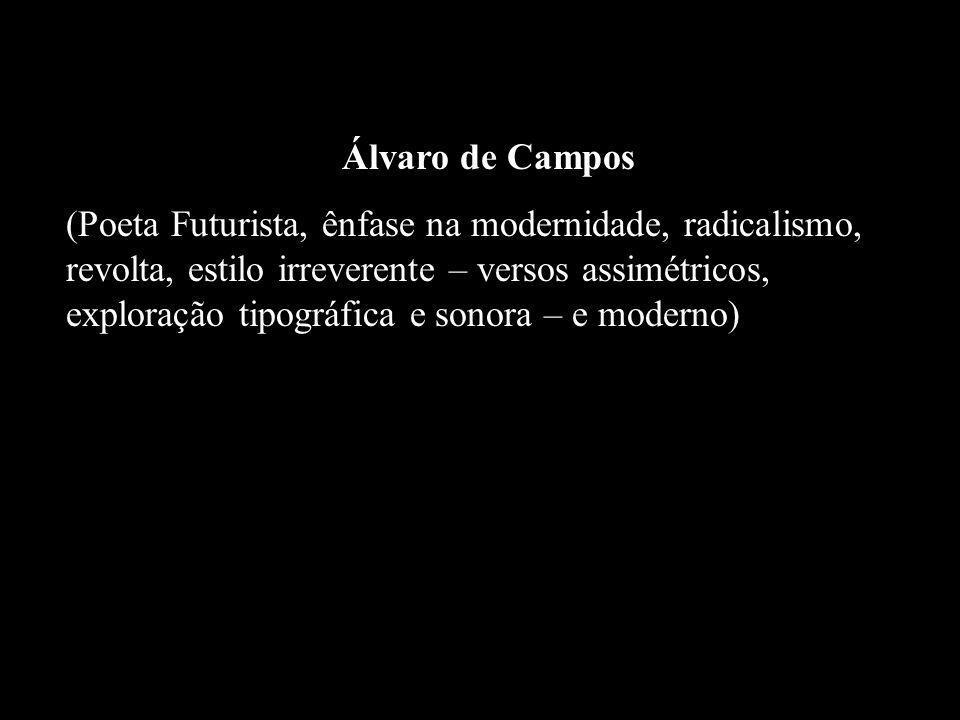 Álvaro de Campos (Poeta Futurista, ênfase na modernidade, radicalismo, revolta, estilo irreverente – versos assimétricos, exploração tipográfica e son