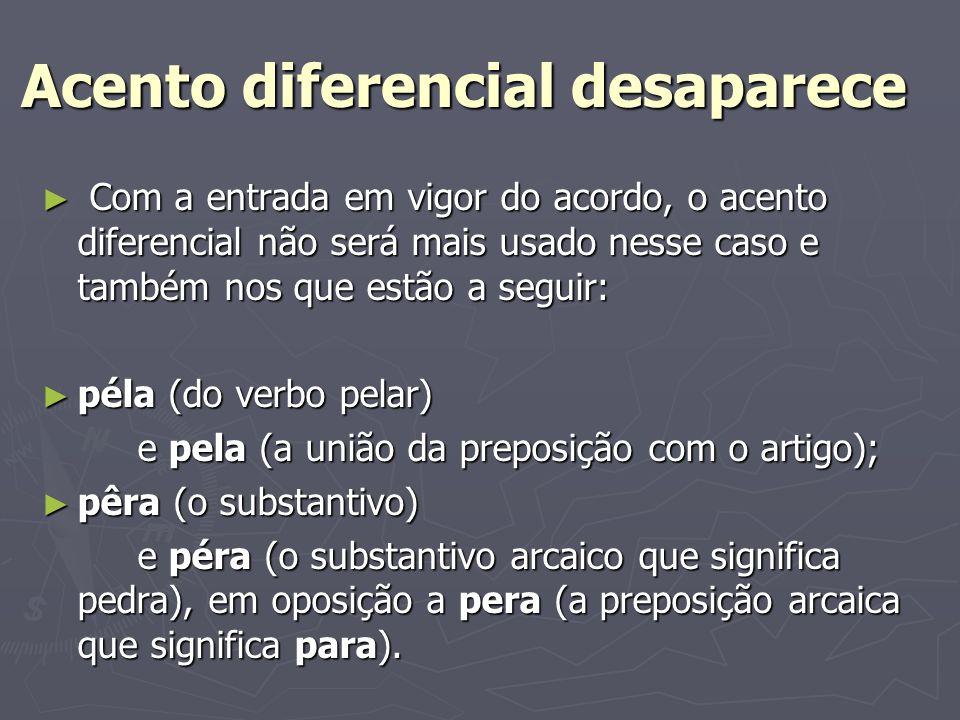 Acento diferencial desaparece Com a entrada em vigor do acordo, o acento diferencial não será mais usado nesse caso e também nos que estão a seguir: C