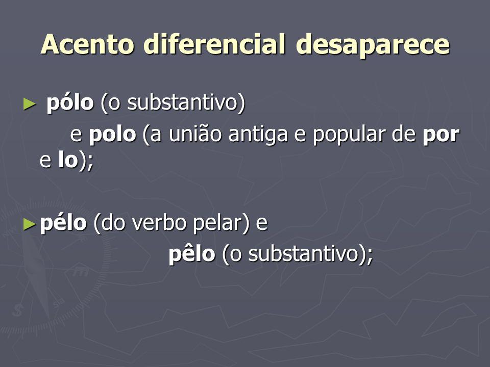 Acento diferencial desaparece pólo (o substantivo) pólo (o substantivo) e polo (a união antiga e popular de por e lo); pélo (do verbo pelar) e pélo (d