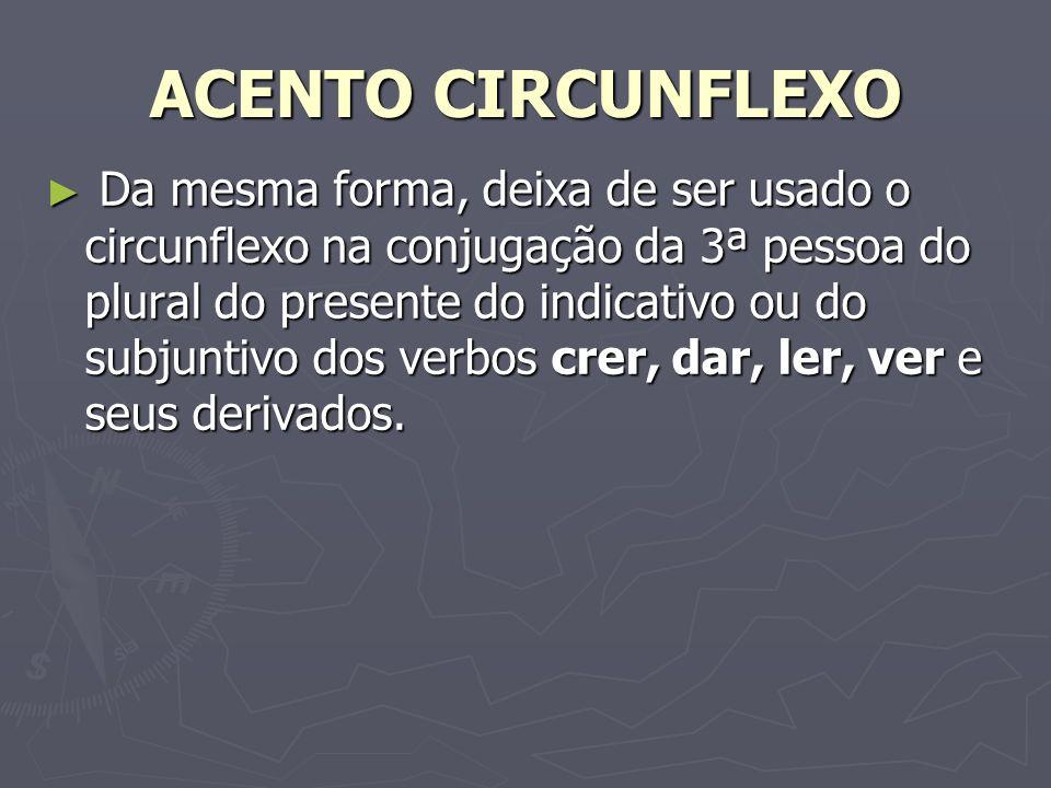 ACENTO CIRCUNFLEXO Da mesma forma, deixa de ser usado o circunflexo na conjugação da 3ª pessoa do plural do presente do indicativo ou do subjuntivo do