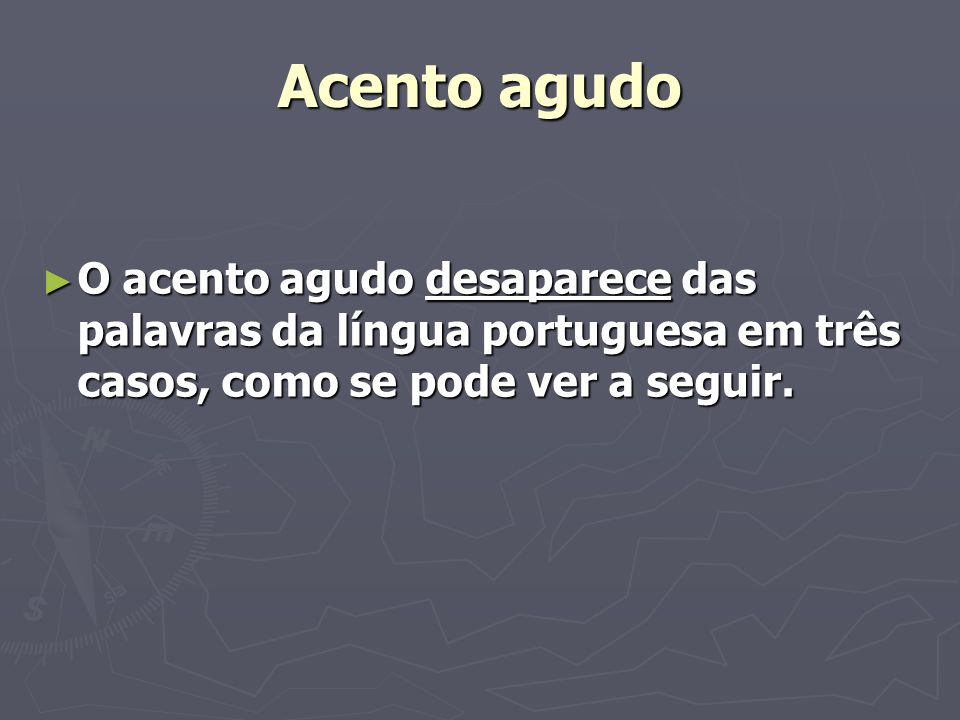 Acento agudo O acento agudo desaparece das palavras da língua portuguesa em três casos, como se pode ver a seguir. O acento agudo desaparece das palav