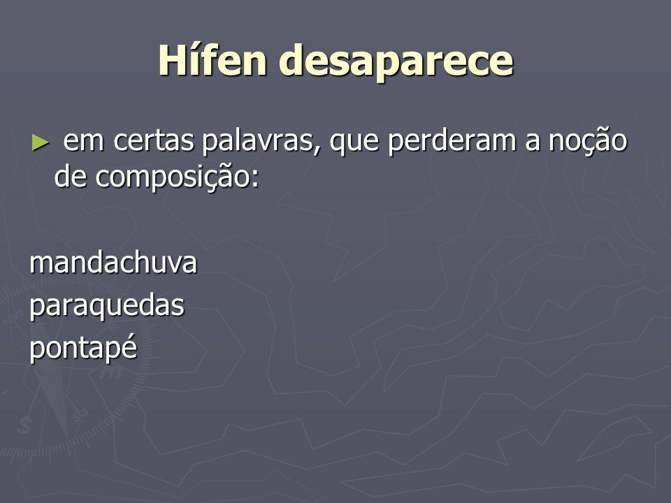 Hífen desaparece em certas palavras, que perderam a noção de composição: em certas palavras, que perderam a noção de composição:mandachuvaparaquedaspo