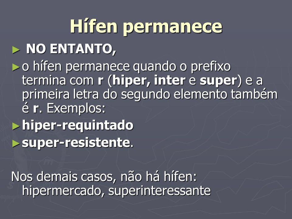 Hífen permanece NO ENTANTO, NO ENTANTO, o hífen permanece quando o prefixo termina com r (hiper, inter e super) e a primeira letra do segundo elemento