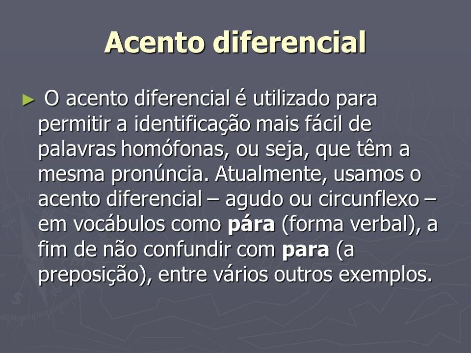 Acento diferencial O acento diferencial é utilizado para permitir a identificação mais fácil de palavras homófonas, ou seja, que têm a mesma pronúncia