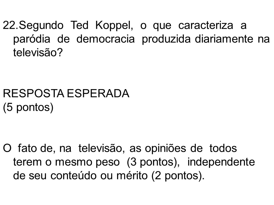 22.Segundo Ted Koppel, o que caracteriza a paródia de democracia produzida diariamente na televisão? RESPOSTA ESPERADA (5 pontos) O fato de, na televi
