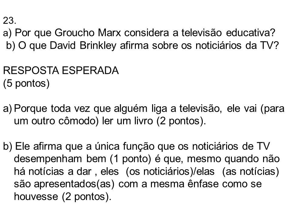 23. a ) Por que Groucho Marx considera a televisão educativa? b) O que David Brinkley afirma sobre os noticiários da TV? RESPOSTA ESPERADA (5 pontos)