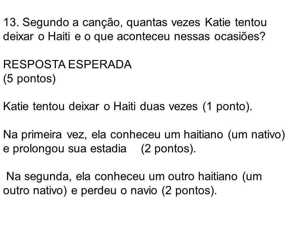 13. Segundo a canção, quantas vezes Katie tentou deixar o Haiti e o que aconteceu nessas ocasiões? RESPOSTA ESPERADA (5 pontos) Katie tentou deixar o