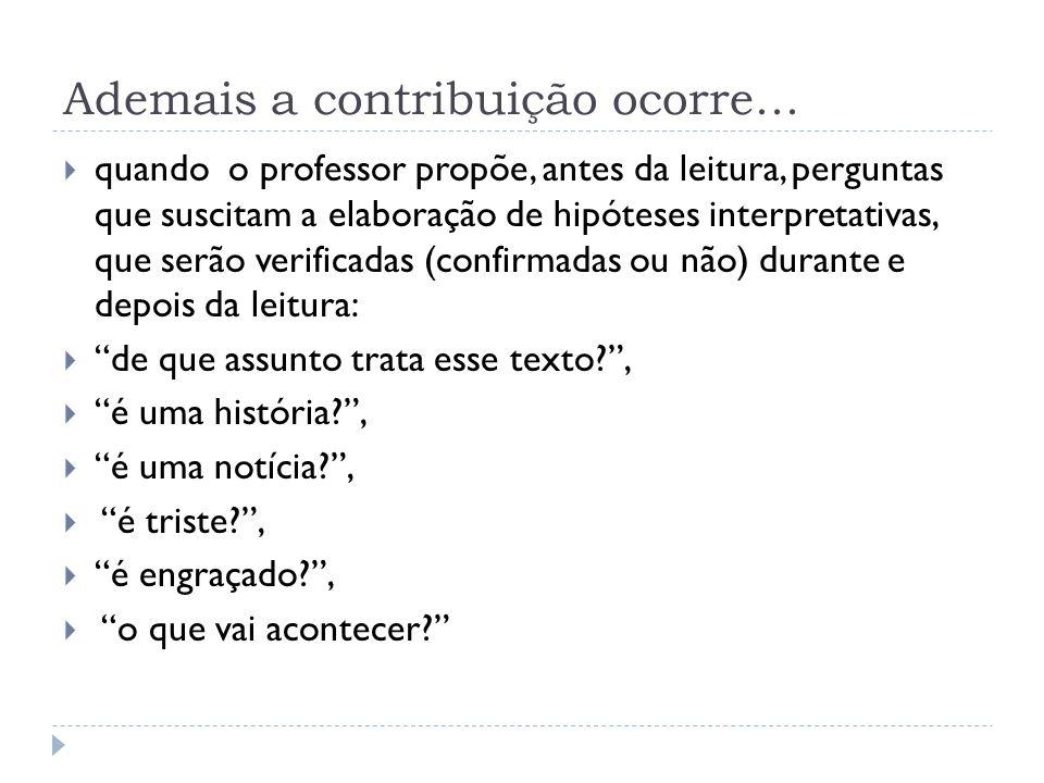 Ademais a contribuição ocorre... quando o professor propõe, antes da leitura, perguntas que suscitam a elaboração de hipóteses interpretativas, que se