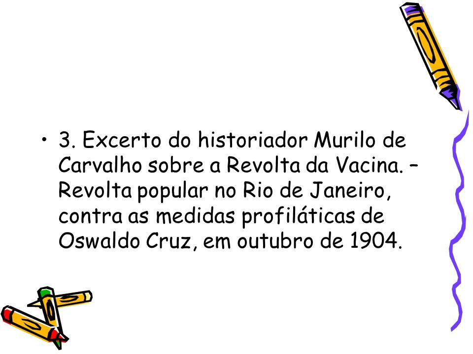 3. Excerto do historiador Murilo de Carvalho sobre a Revolta da Vacina. – Revolta popular no Rio de Janeiro, contra as medidas profiláticas de Oswaldo