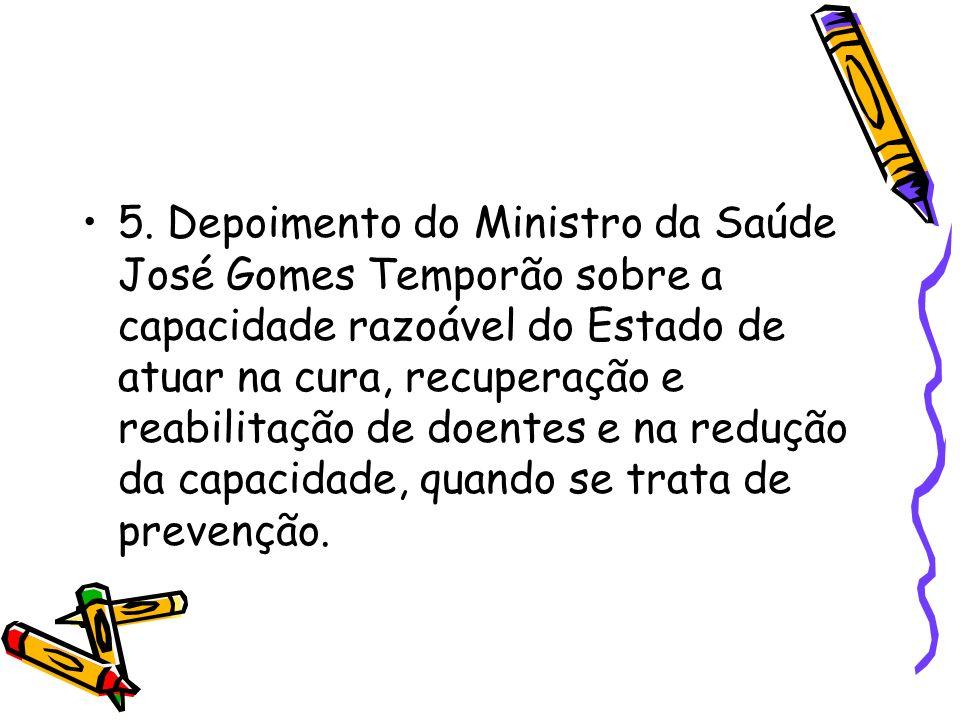5. Depoimento do Ministro da Saúde José Gomes Temporão sobre a capacidade razoável do Estado de atuar na cura, recuperação e reabilitação de doentes e