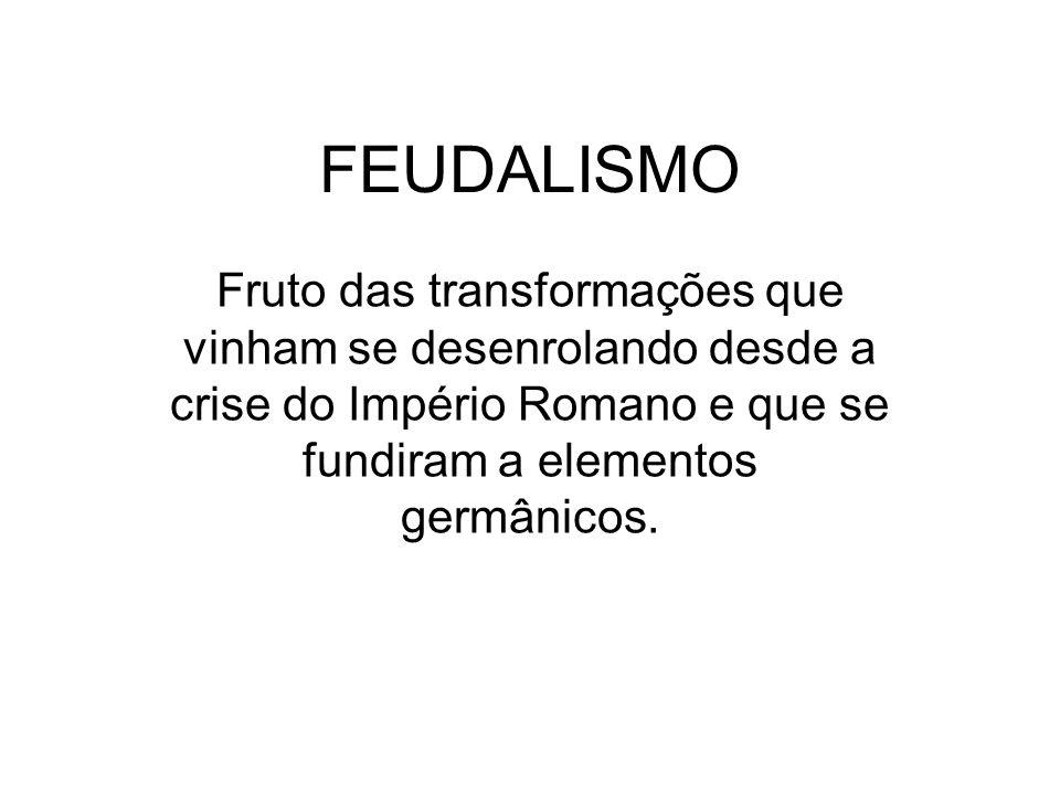 FEUDALISMO Fruto das transformações que vinham se desenrolando desde a crise do Império Romano e que se fundiram a elementos germânicos.