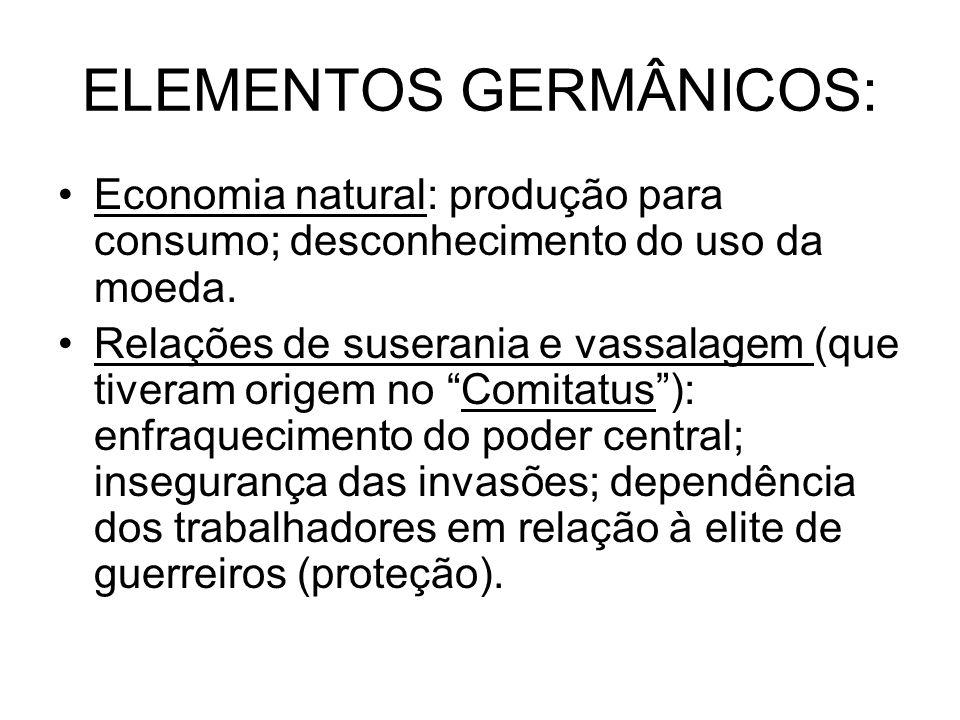 ELEMENTOS GERMÂNICOS: Economia natural: produção para consumo; desconhecimento do uso da moeda. Relações de suserania e vassalagem (que tiveram origem