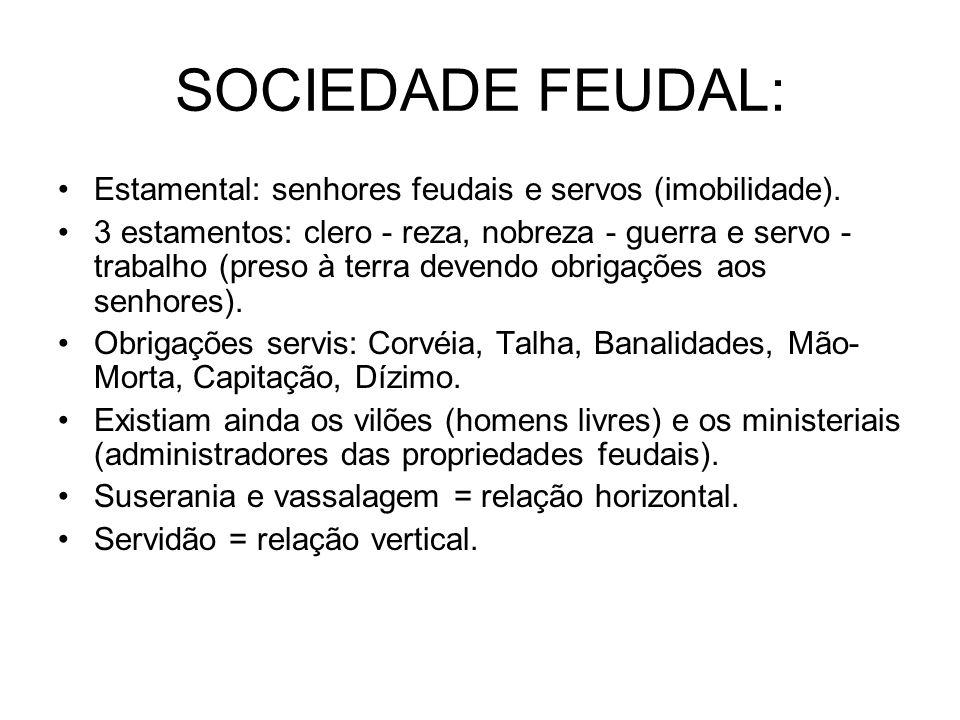 SOCIEDADE FEUDAL: Estamental: senhores feudais e servos (imobilidade). 3 estamentos: clero - reza, nobreza - guerra e servo - trabalho (preso à terra