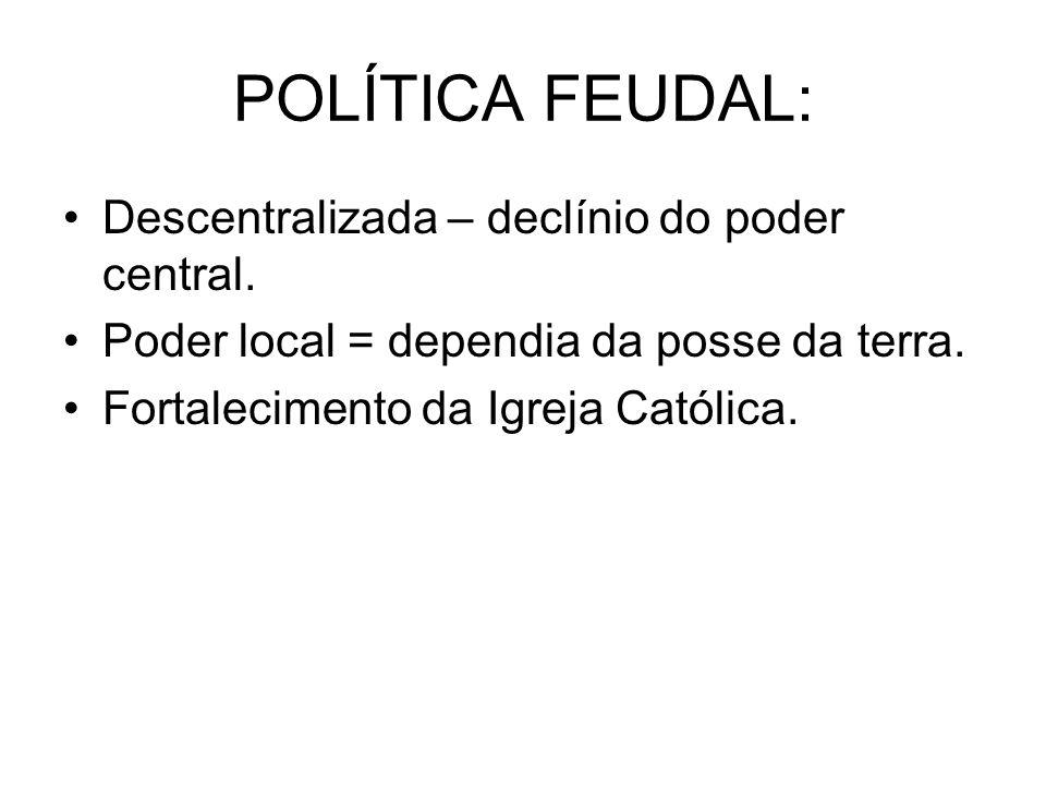 POLÍTICA FEUDAL: Descentralizada – declínio do poder central. Poder local = dependia da posse da terra. Fortalecimento da Igreja Católica.