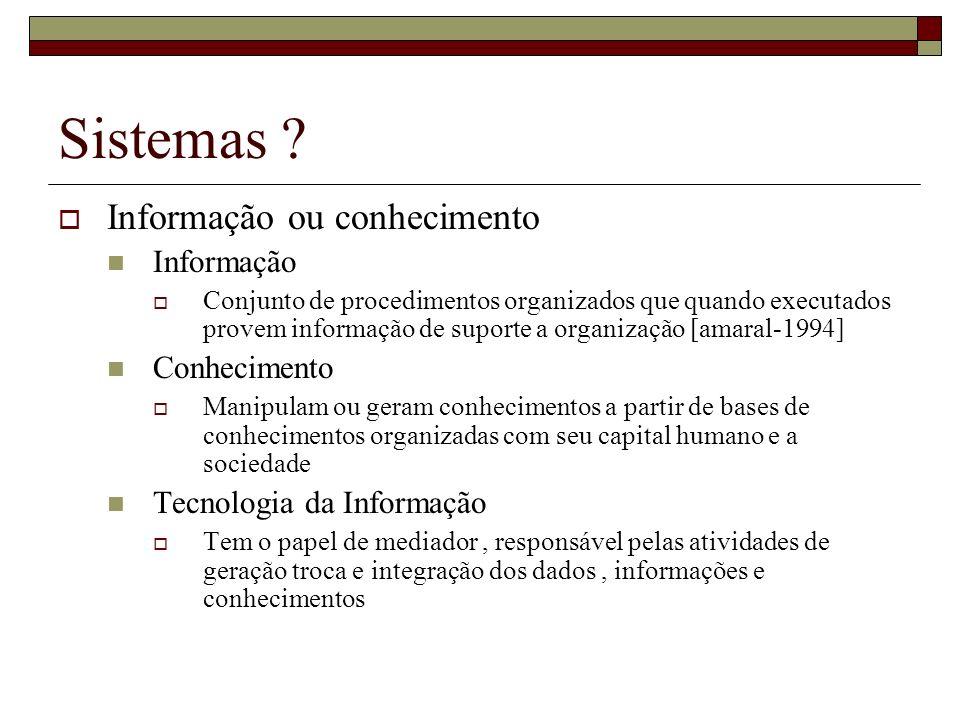 Sistemas ? Informação ou conhecimento Informação Conjunto de procedimentos organizados que quando executados provem informação de suporte a organizaçã
