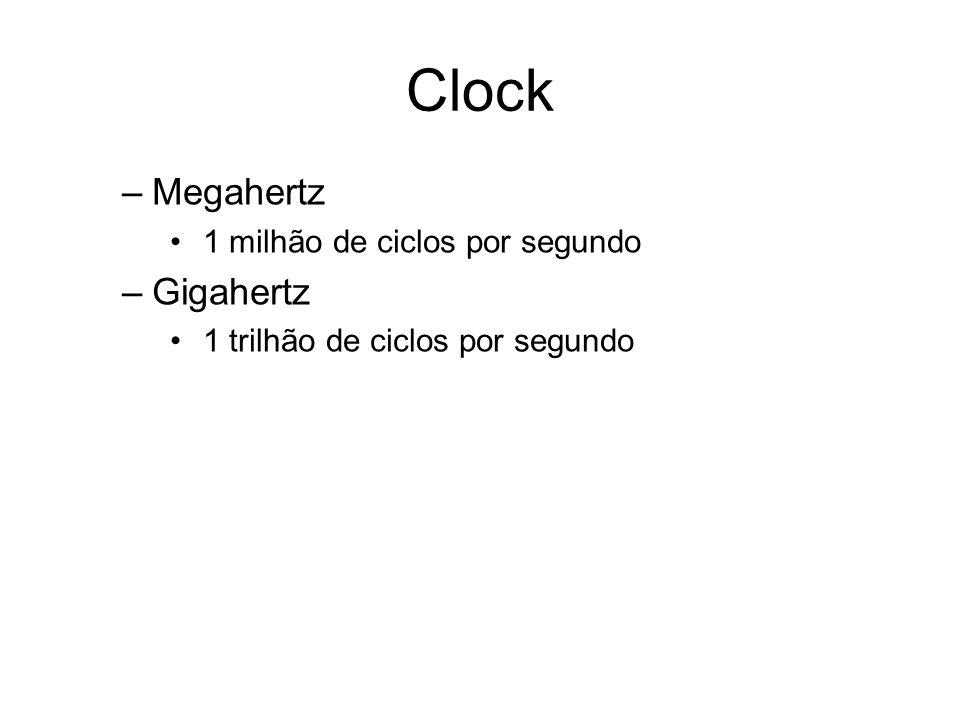 Clock –Megahertz 1 milhão de ciclos por segundo –Gigahertz 1 trilhão de ciclos por segundo