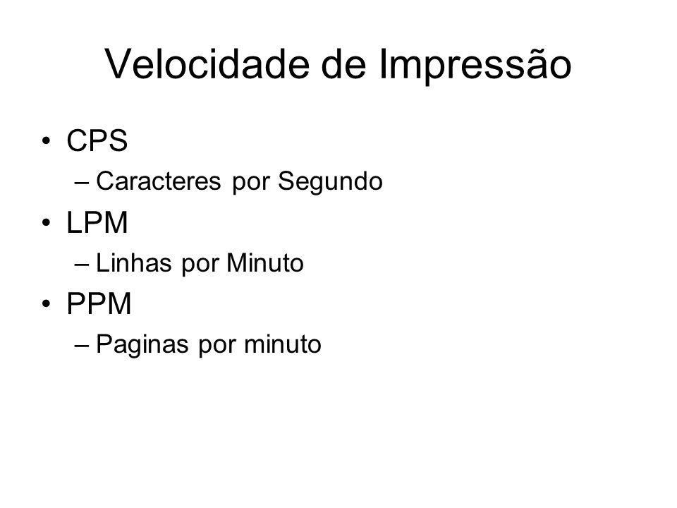 Velocidade de Impressão CPS –Caracteres por Segundo LPM –Linhas por Minuto PPM –Paginas por minuto