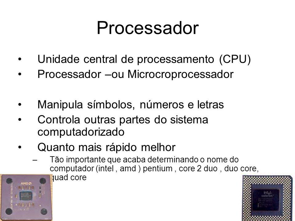 Processador Unidade central de processamento (CPU) Processador –ou Microcroprocessador Manipula símbolos, números e letras Controla outras partes do sistema computadorizado Quanto mais rápido melhor –Tão importante que acaba determinando o nome do computador (intel, amd ) pentium, core 2 duo, duo core, quad core