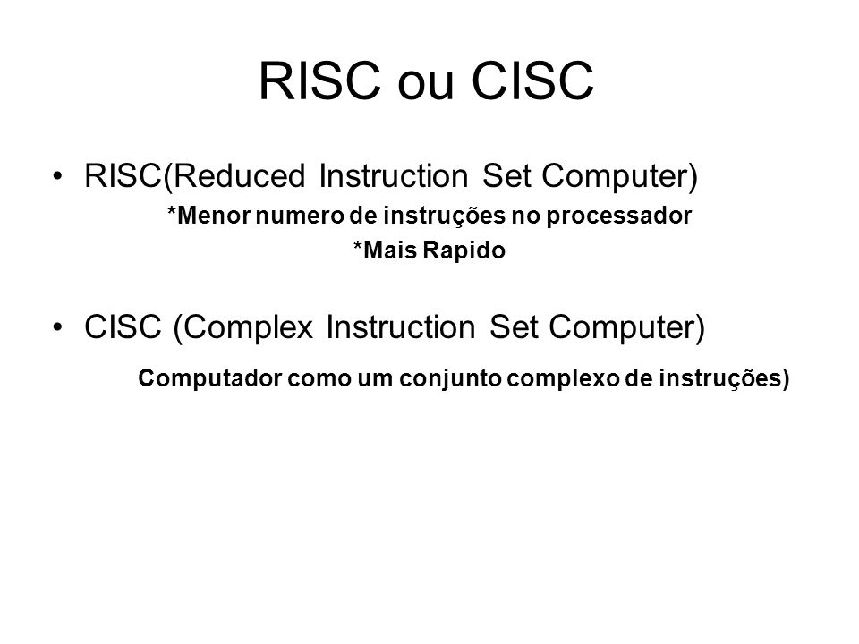 RISC ou CISC RISC(Reduced Instruction Set Computer) *Menor numero de instruções no processador *Mais Rapido CISC (Complex Instruction Set Computer) Co