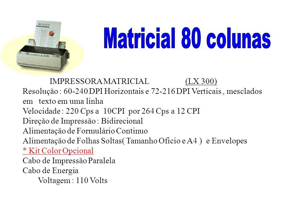 IMPRESSORA MATRICIAL (LX 300) Resolução : 60-240 DPI Horizontais e 72-216 DPI Verticais, mesclados em texto em uma linha Velocidade : 220 Cps a 10CPI por 264 Cps a 12 CPI Direção de Impressão : Bidirecional Alimentação de Formulário Continuo Alimentação de Folhas Soltas( Tamanho Oficio e A4 ) e Envelopes * Kit Color Opcional Cabo de Impressão Paralela Cabo de Energia Voltagem : 110 Volts