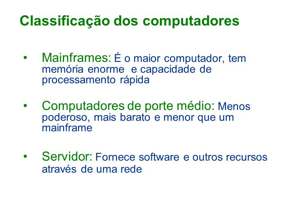 Mainframes: É o maior computador, tem memória enorme e capacidade de processamento rápida Computadores de porte médio: Menos poderoso, mais barato e menor que um mainframe Servidor: Fornece software e outros recursos através de uma rede Classificação dos computadores