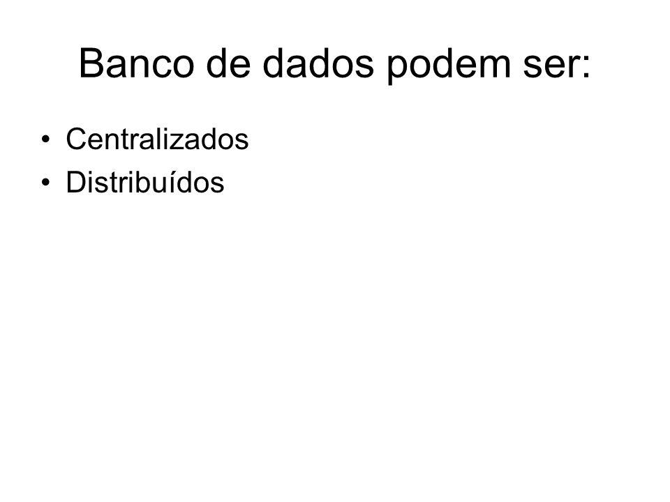 Banco de dados podem ser: Centralizados Distribuídos
