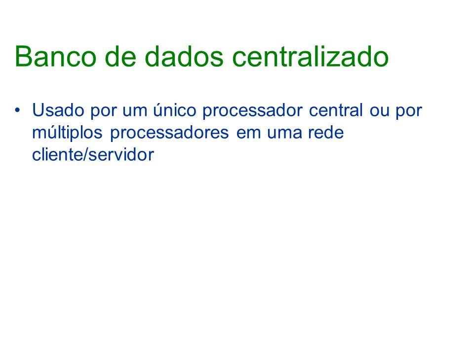 Banco de dados centralizado Usado por um único processador central ou por múltiplos processadores em uma rede cliente/servidor