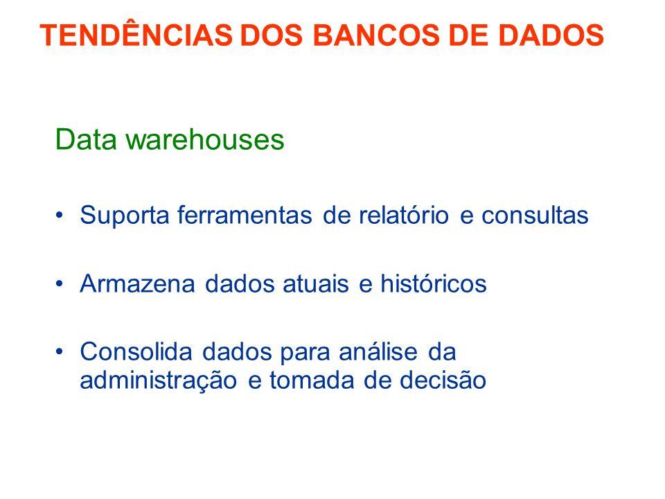 Data warehouses Suporta ferramentas de relatório e consultas Armazena dados atuais e históricos Consolida dados para análise da administração e tomada de decisão TENDÊNCIAS DOS BANCOS DE DADOS