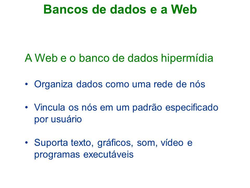 Bancos de dados e a Web A Web e o banco de dados hipermídia Organiza dados como uma rede de nós Vincula os nós em um padrão especificado por usuário Suporta texto, gráficos, som, vídeo e programas executáveis