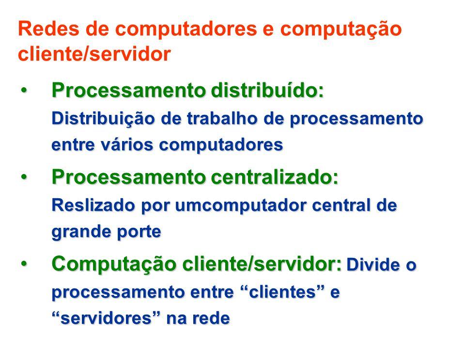 Redes de computadores e computação cliente/servidor Processamento distribuído: Distribuição de trabalho de processamento entre vários computadoresProcessamento distribuído: Distribuição de trabalho de processamento entre vários computadores Processamento centralizado: Reslizado por umcomputador central de grande porteProcessamento centralizado: Reslizado por umcomputador central de grande porte Computação cliente/servidor: Divide o processamento entre clientes e servidores na redeComputação cliente/servidor: Divide o processamento entre clientes e servidores na rede