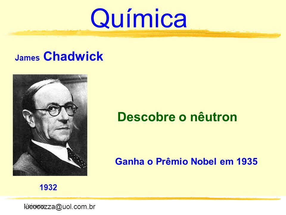 lucocozza@uol.com.br Unicamp lucocozza@uol.com.br Química James Chadwick 1932 Descobre o nêutron Ganha o Prêmio Nobel em 1935