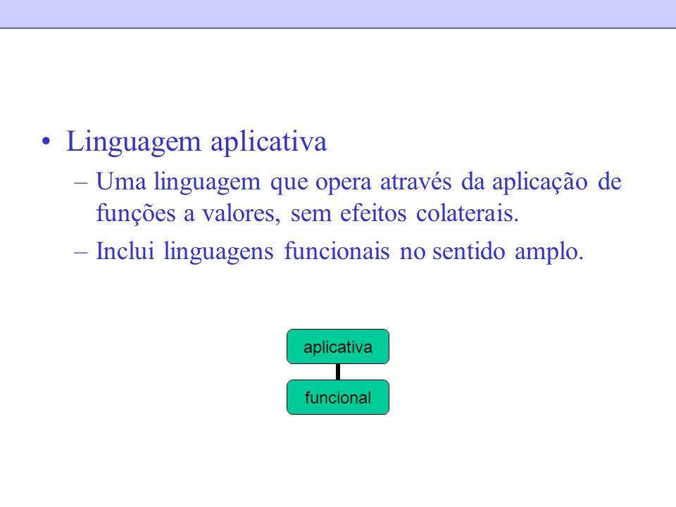 Linguagem aplicativa –Uma linguagem que opera através da aplicação de funções a valores, sem efeitos colaterais. –Inclui linguagens funcionais no sent